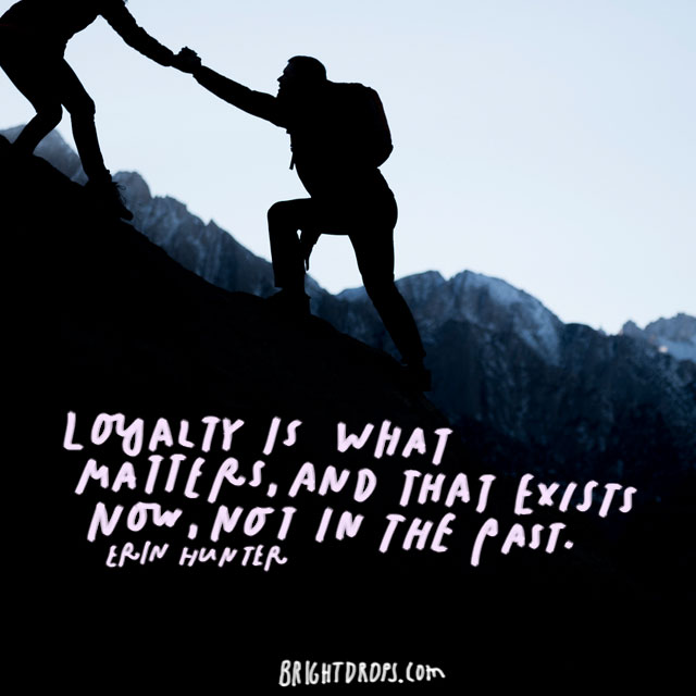 """Loyalty is what matters, and that exists now, not in the past."" - Erin Hunter"