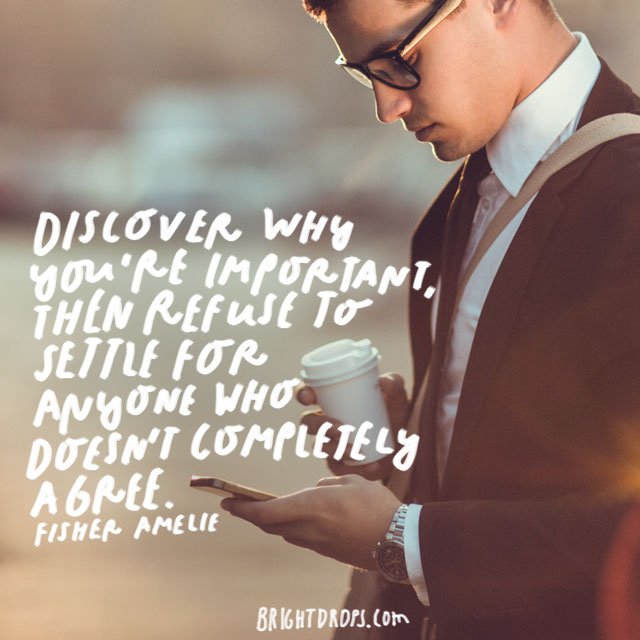 """Discover why you're important, then refuse to settle for anyone who doesn't completely agree."" – Fisher Amelie"