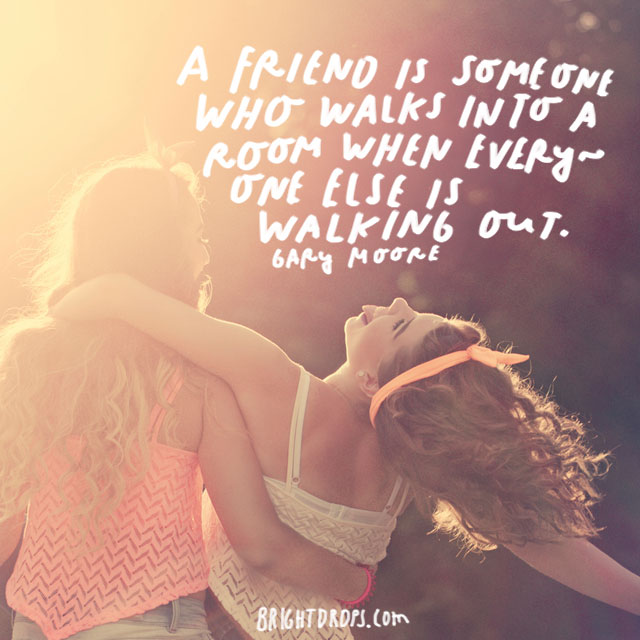 """A friend is someone who walks into a room when everyone else is walking out."" - Gary Moore"