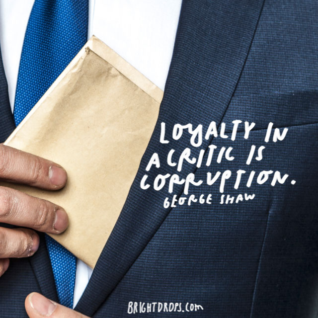 """Loyalty in a critic is corruption."" - George Shaw"