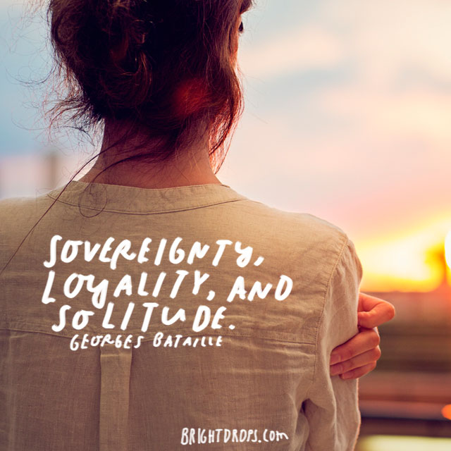 """Sovereignty, loyalty, and solitude."" - Georges Bataille"