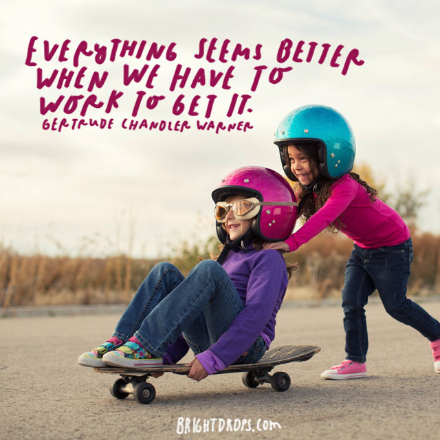 """Everything seems better when we have to work to get it."" – Gertrude Warner"