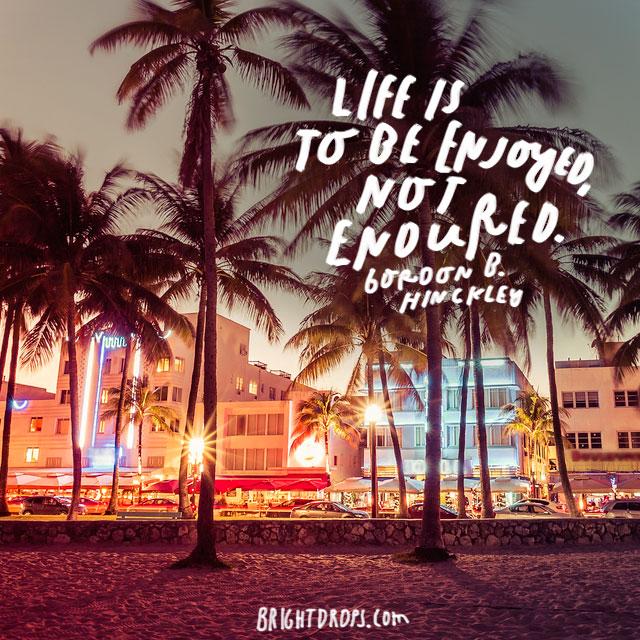 """""""Life is to enjoyed, not endured."""" – Gordon Hinckley"""