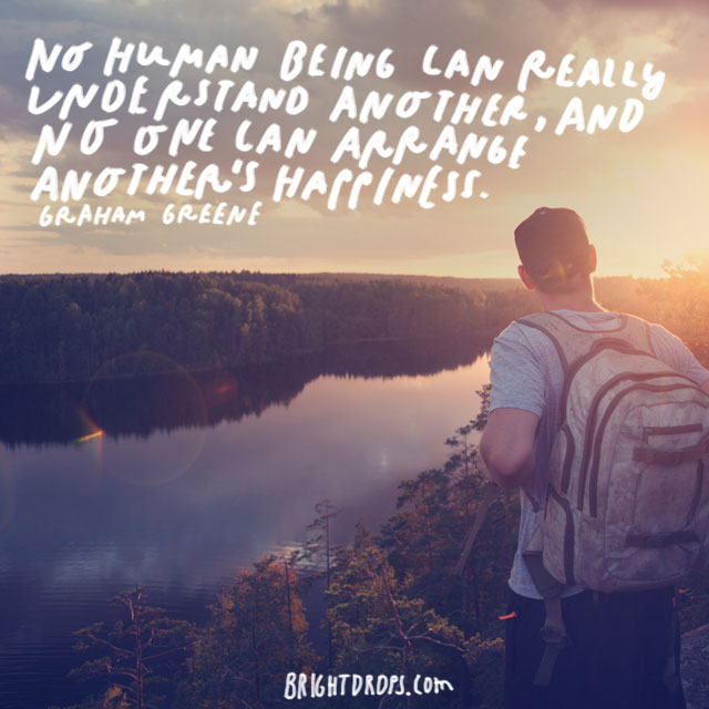 """""""No human being can really understand another, and no one can arrange another's happiness."""" – Graham Greene"""