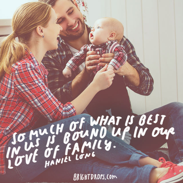 """So much of what is best in us is bound up in our love of family."" - Haniel Long"
