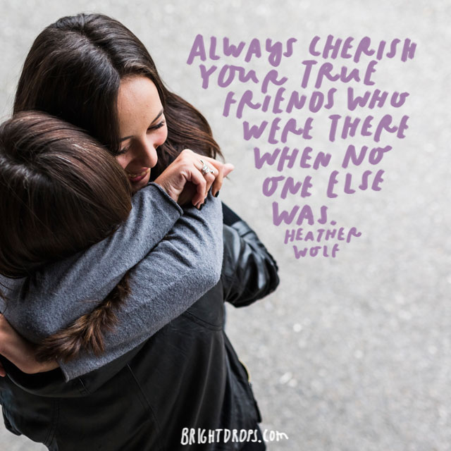 """Always cherish your true friends who were there when no one else was."" - Heather Wolf"