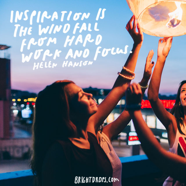 """Inspiration is the windfall from hard work and focus."" – Helen Hanson"