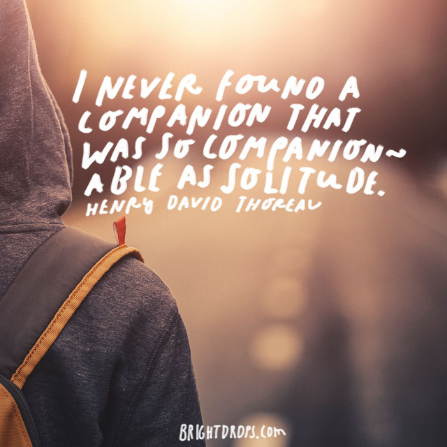 """I never found a companion that was so companionable as solitude."" – Henry David Thoreau"