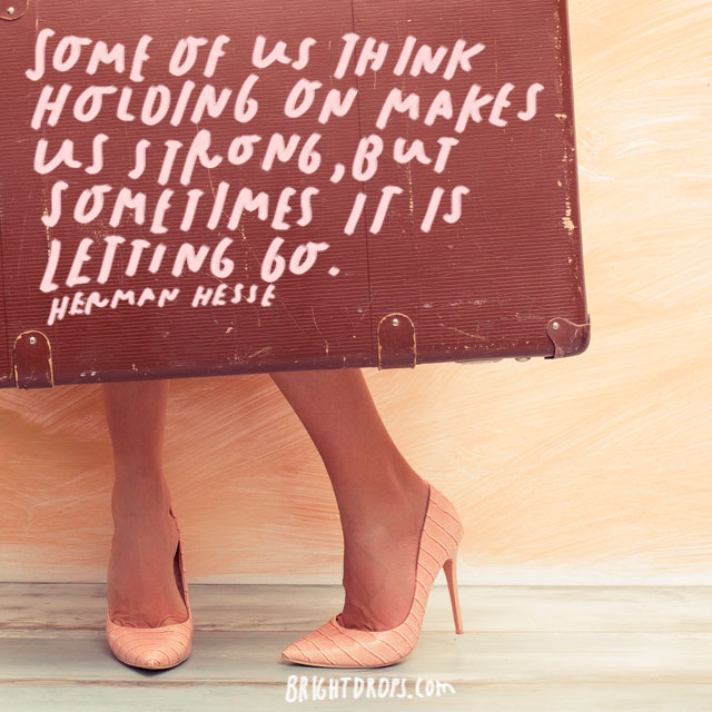 """""""Some of us think holding on makes us strong, but sometimes it is letting go."""" – Herman Hesse"""