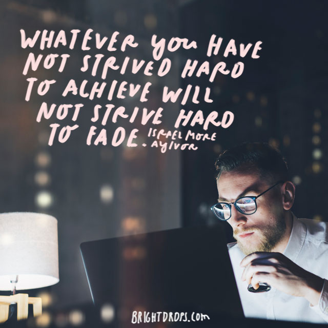 """Whatever you have not strived hard to achieve will not strive hard to fade."" – Isrealmore Ayivor"
