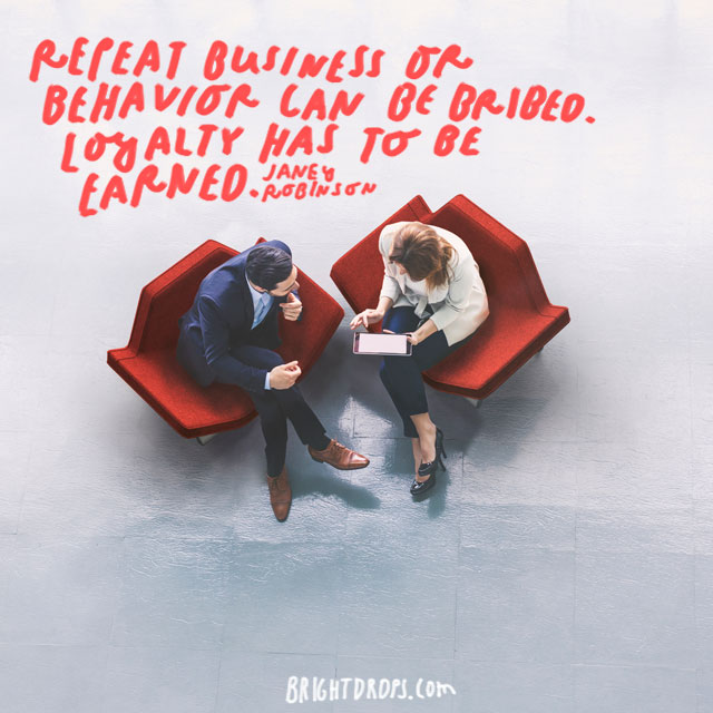 """Repeat business or behavior can be bribed. Loyalty has to be earned."" - Janey Robinson"