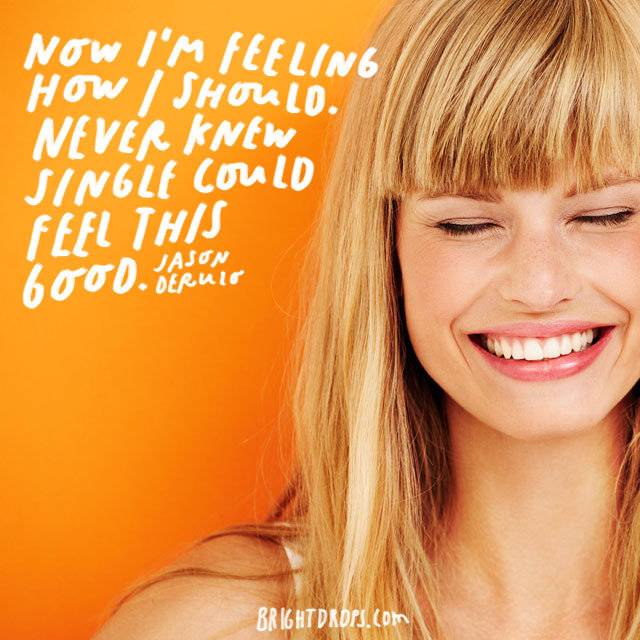 """Now I'm feeling how I should. Never knew single could feel this good."" – Jason Derulo"