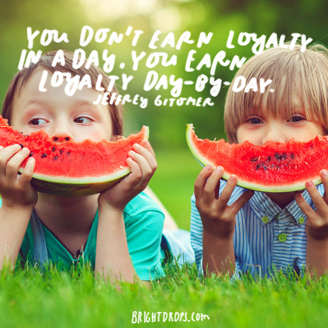 """You don't earn loyalty in a day. You earn loyalty day-by-day."" - Jeffrey Gitomer"