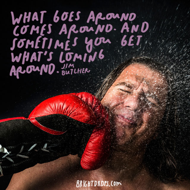 """What goes around comes around. And sometimes you get what's coming around."" – Jim Butcher"