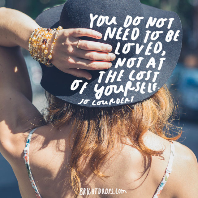 """You do not need to be loved, not at the cost of yourself."" – Jo Courdert"