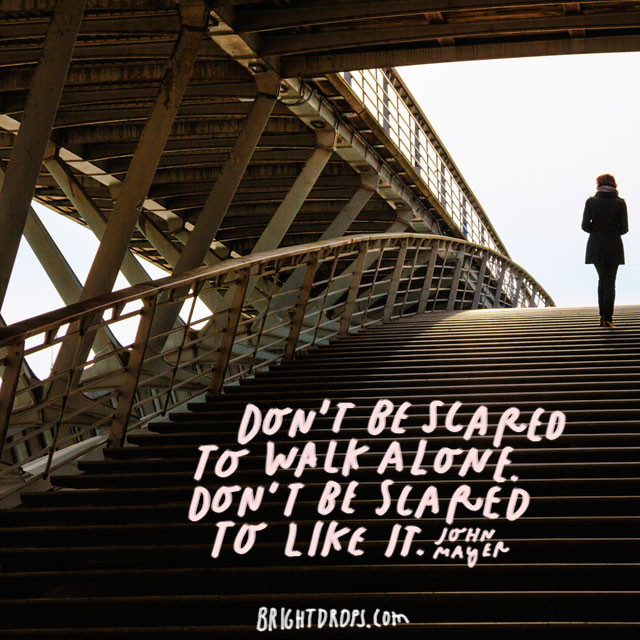 """""""Don't be scared to walk alone. Don't be scared to like It."""" – John Mayer"""