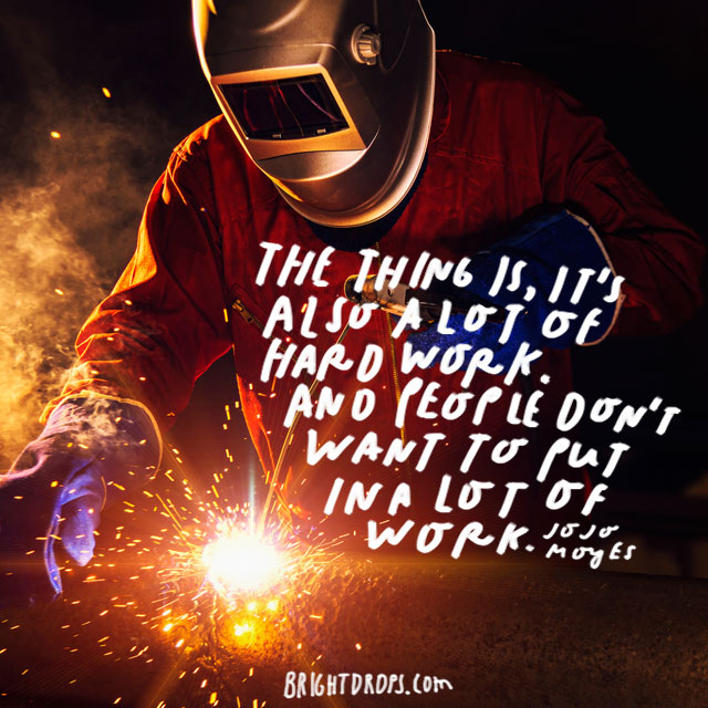 """The thing is, it's also a lot of hard work. And people don't want to put in a lot of work."" – Jojo Moyes"