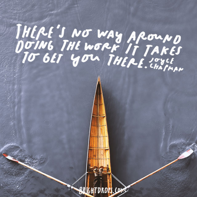 """There's no way around doing the work it takes to get you there."" – Joyce Chapman"