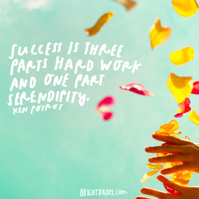 """Success is three parts hard work and one part serendipity."" – Ken Poirot"