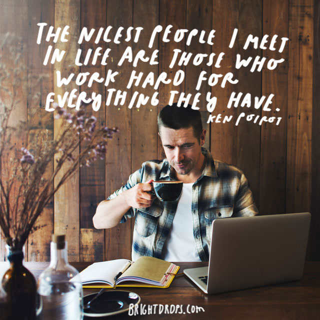 """The nicest people I meet in life are those who work hard for everything they have."" – Ken Poirot"
