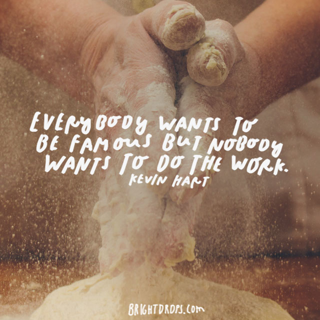 """Everybody Wants To Be Famous But Nobody Wants To Do The Work!"" – Kevin Hart"