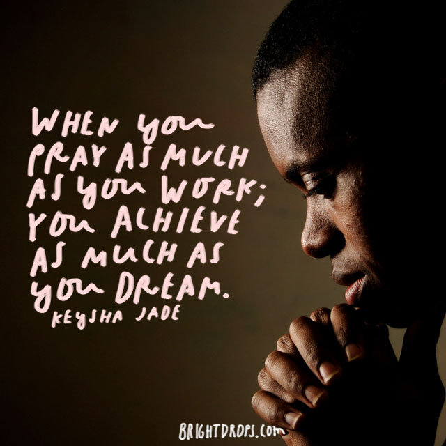 """When you pray as much as you work; you achieve as much as you dream."" – Keysha Jade"