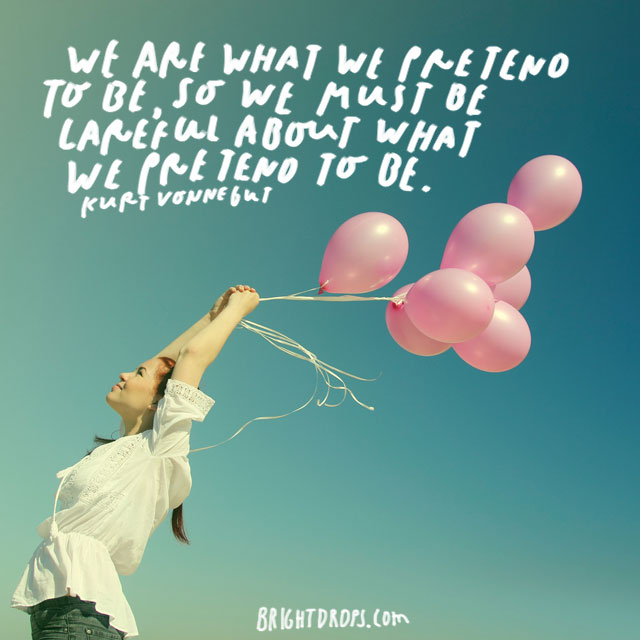 """We are what we pretend to be, so we must be careful about what we pretend to be."" – Kurt Vonnegut"