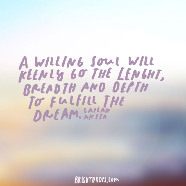 """A willing soul will keenly go the length, breadth and depth to fulfill the dream."" – Lailah Akita"