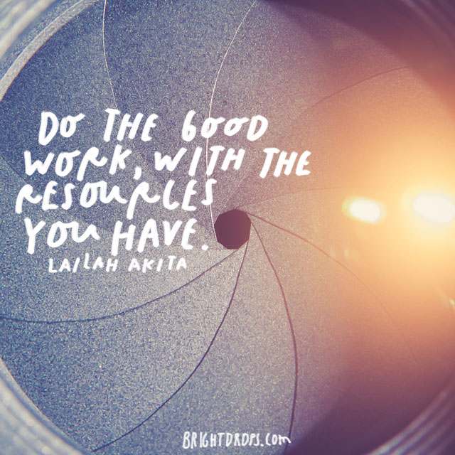 """Do the good work, with the resources you have."" – Lailah Akita"