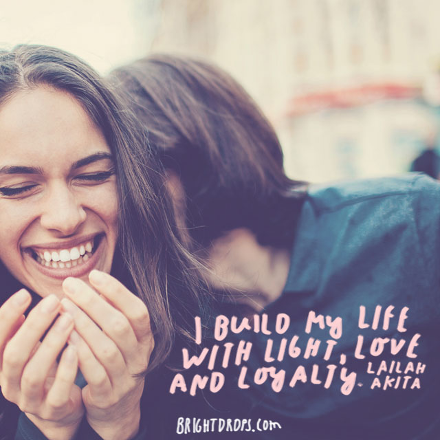 """I build my life with light, love and loyalty."" - Lailah Akita"