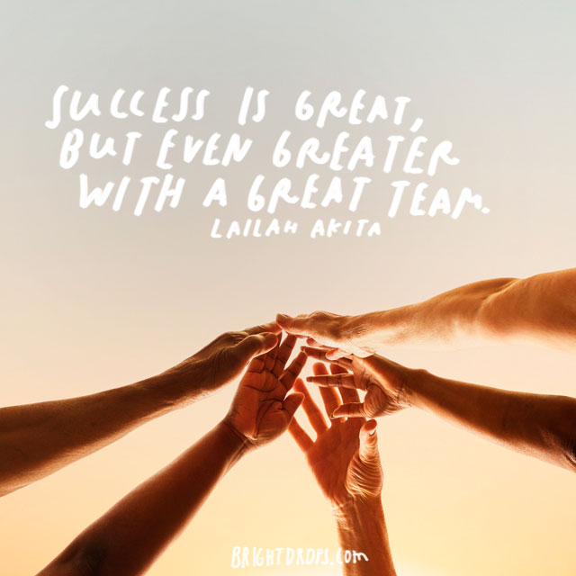"""Success is great, but even greater with a great team."" – Lailah Akita"