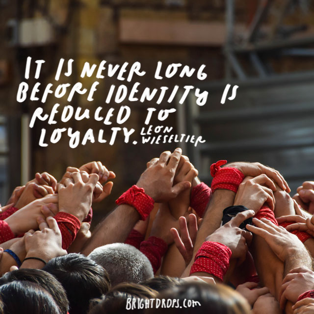 """It is never long before identity is reduced to loyalty."" - Leon Wieseltier"