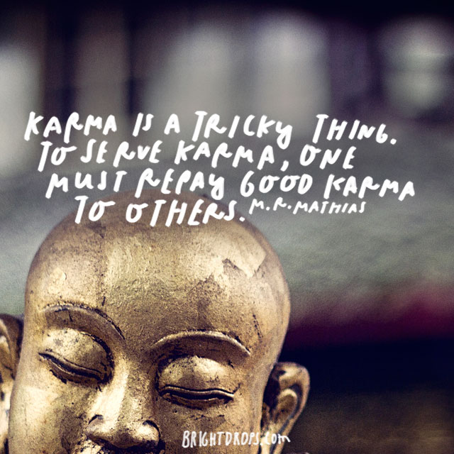 """Karma is a tricky thing. To serve Karma, one must repay good Karma to others."" – M.R. Mathias"