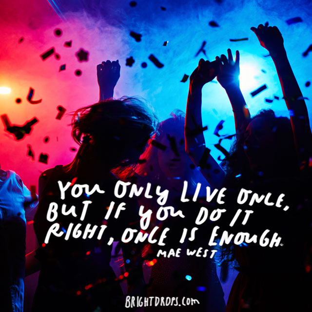 """You only live once, but if you do it right, once is enough."" – Mae West"