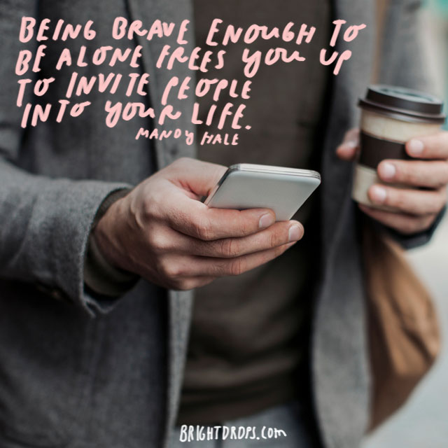 """""""Being brave enough to be alone frees you up to invite people into your life."""" – Mandy Hale"""