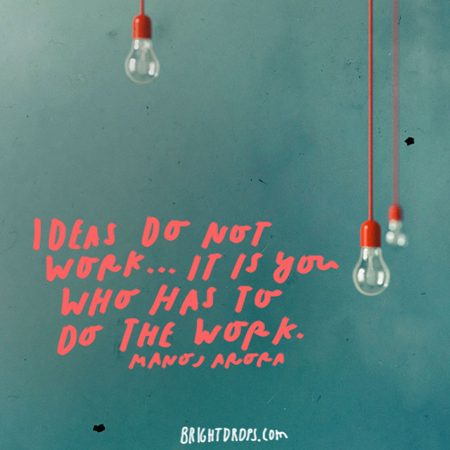 """Ideas do not work..It is YOU who has to do the work."" – Manoj Arora"