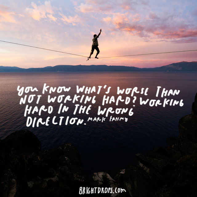 """You know what's worse than not working hard? Working hard in the wrong direction."" – Mark Fahmy"