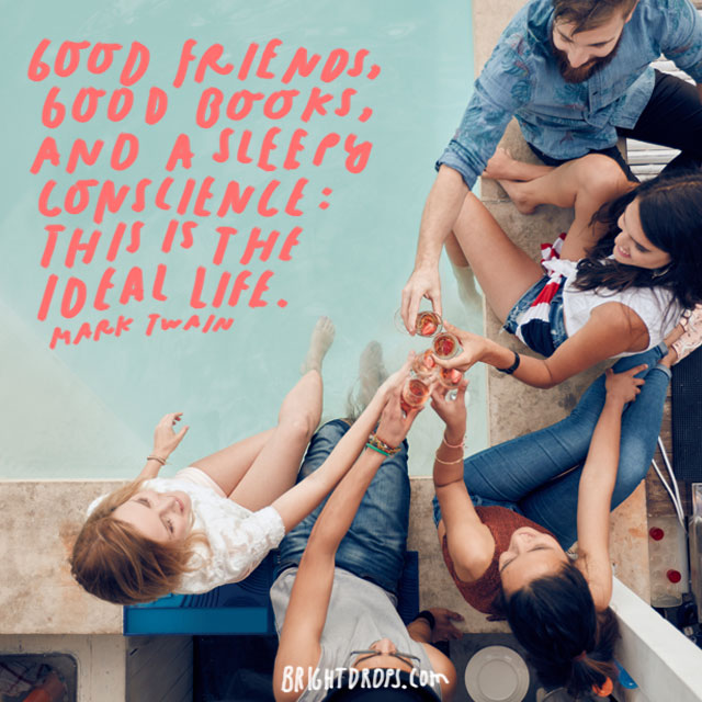 """Good friends, good books, and a sleepy conscience: this is the ideal life."" - Mark Twain"