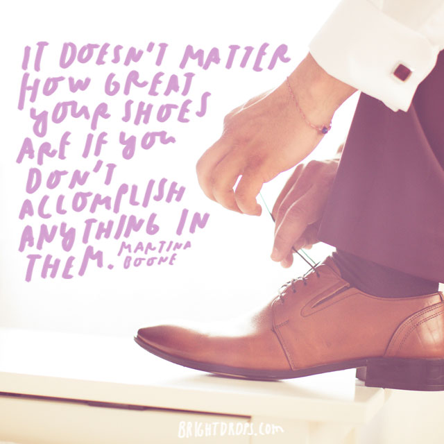 """It doesn't matter how great your shoes are if you don't accomplish anything in them."" – Martina Boone"