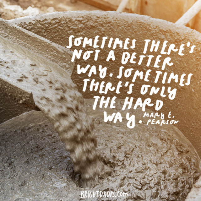 """Sometimes there's not a better way. Sometimes there's only the hard way."" – Mary E. Pearson"