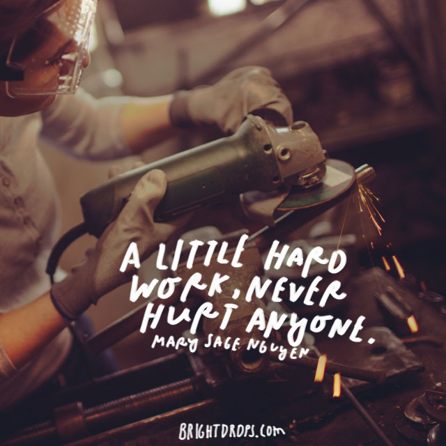 """A little hard work, never hurt anyone."" – Mary Sage Nguyen"