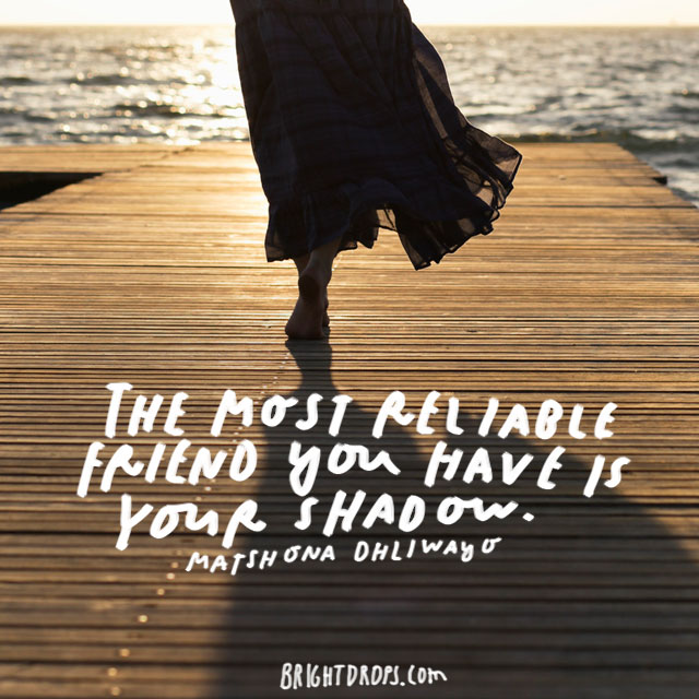 """The most reliable friend you have is your shadow."" - Matshona Dhliwayo"