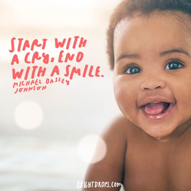 """Start with a cry, end with a smile."" – Michael Bassey Johnson"