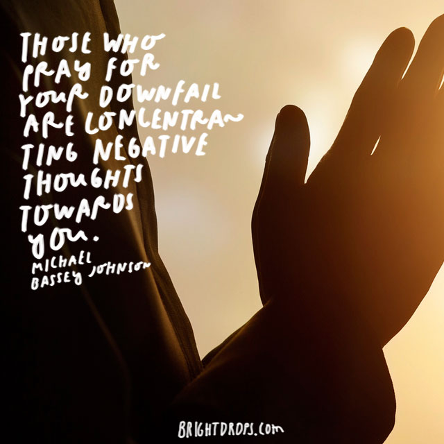 """""""Those who pray for your downfall are concentrating negative thoughts towards you."""" - Michael Bassey Johnson"""