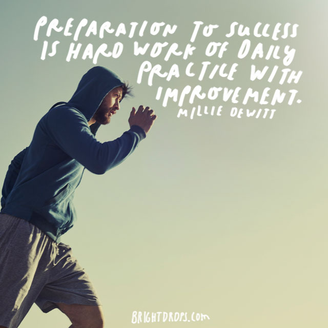 """Preparation to success is hard work of daily practice with improvement."" – Millie Dewitt"