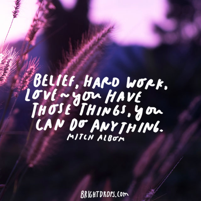 """Belief, hard work, love - you have those things, you can do anything."" – Mitch Albom"
