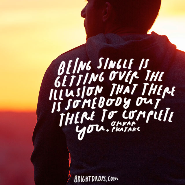 """""""Being single is getting over the illusion that there is somebody out there to complete you."""" – Omkar Phatakc"""