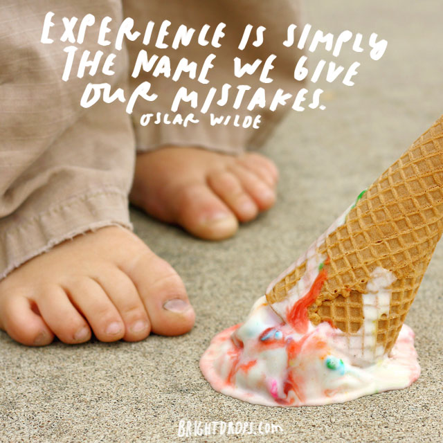 """Experience is simply the name we give our mistakes."" – Oscar Wilde"