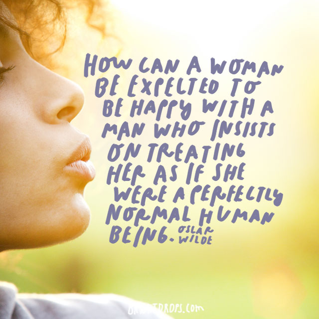 """""""How can a woman be expected to be happy with a man who insists on treating her as if she were a perfectly normal human being?"""" – Oscar Wilde"""