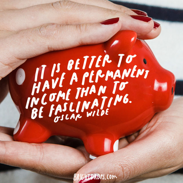"""""""It is better to have a permanent income than to be fascinating."""" – Oscar Wilde"""